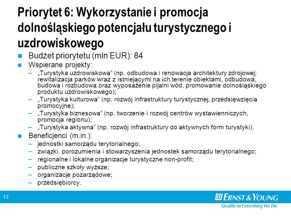 """13 Priorytet 6: Wykorzystanie i promocja dolnośląskiego potencjału turystycznego i uzdrowiskowego Budżet priorytetu (mln EUR): 84 Wspierane projekty: –""""Turystyka uzdrowiskowa (np."""
