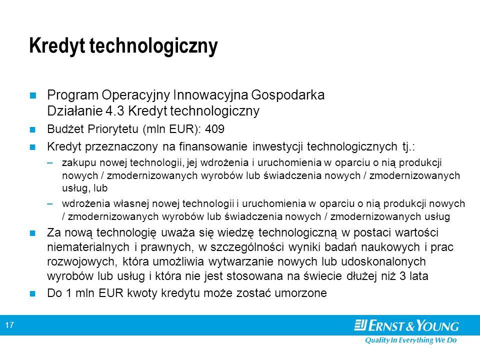 17 Kredyt technologiczny Program Operacyjny Innowacyjna Gospodarka Działanie 4.3 Kredyt technologiczny Budżet Priorytetu (mln EUR): 409 Kredyt przeznaczony na finansowanie inwestycji technologicznych tj.: –zakupu nowej technologii, jej wdrożenia i uruchomienia w oparciu o nią produkcji nowych / zmodernizowanych wyrobów lub świadczenia nowych / zmodernizowanych usług, lub –wdrożenia własnej nowej technologii i uruchomienia w oparciu o nią produkcji nowych / zmodernizowanych wyrobów lub świadczenia nowych / zmodernizowanych usług Za nową technologię uważa się wiedzę technologiczną w postaci wartości niematerialnych i prawnych, w szczególności wyniki badań naukowych i prac rozwojowych, która umożliwia wytwarzanie nowych lub udoskonalonych wyrobów lub usług i która nie jest stosowana na świecie dłużej niż 3 lata Do 1 mln EUR kwoty kredytu może zostać umorzone