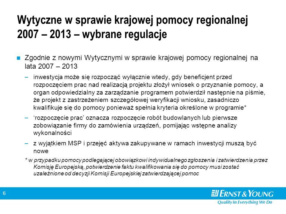 6 Wytyczne w sprawie krajowej pomocy regionalnej 2007 – 2013 – wybrane regulacje Zgodnie z nowymi Wytycznymi w sprawie krajowej pomocy regionalnej na lata 2007 – 2013 –inwestycja może się rozpocząć wyłącznie wtedy, gdy beneficjent przed rozpoczęciem prac nad realizacją projektu złożył wniosek o przyznanie pomocy, a organ odpowiedzialny za zarządzanie programem potwierdził następnie na piśmie, że projekt z zastrzeżeniem szczegółowej weryfikacji wniosku, zasadniczo kwalifikuje się do pomocy ponieważ spełnia kryteria określone w programie* –'rozpoczęcie prac' oznacza rozpoczęcie robót budowlanych lub pierwsze zobowiązanie firmy do zamówienia urządzeń, pomijając wstępne analizy wykonalności –z wyjątkiem MSP i przejęć aktywa zakupywane w ramach inwestycji muszą być nowe * w przypadku pomocy podlegającej obowiązkowi indywidualnego zgłoszenia i zatwierdzenia przez Komisję Europejską, potwierdzenie faktu kwalifikowania się do pomocy musi zostać uzależnione od decyzji Komisji Europejskiej zatwierdzającej pomoc