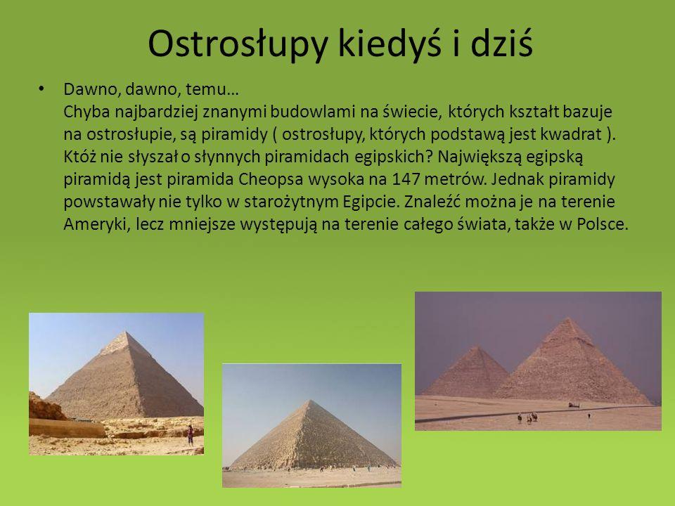 Ostrosłupy kiedyś i dziś Dawno, dawno, temu… Chyba najbardziej znanymi budowlami na świecie, których kształt bazuje na ostrosłupie, są piramidy ( ostrosłupy, których podstawą jest kwadrat ).