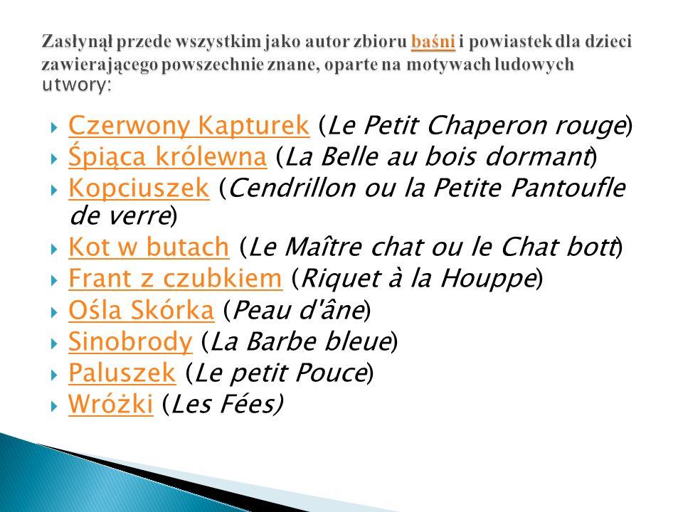  Czerwony Kapturek (Le Petit Chaperon rouge) Czerwony Kapturek  Śpiąca królewna (La Belle au bois dormant) Śpiąca królewna  Kopciuszek (Cendrillon ou la Petite Pantoufle de verre) Kopciuszek  Kot w butach (Le Maître chat ou le Chat bott) Kot w butach  Frant z czubkiem (Riquet à la Houppe) Frant z czubkiem  Ośla Skórka (Peau d âne) Ośla Skórka  Sinobrody (La Barbe bleue) Sinobrody  Paluszek (Le petit Pouce) Paluszek  Wróżki (Les Fées) Wróżki