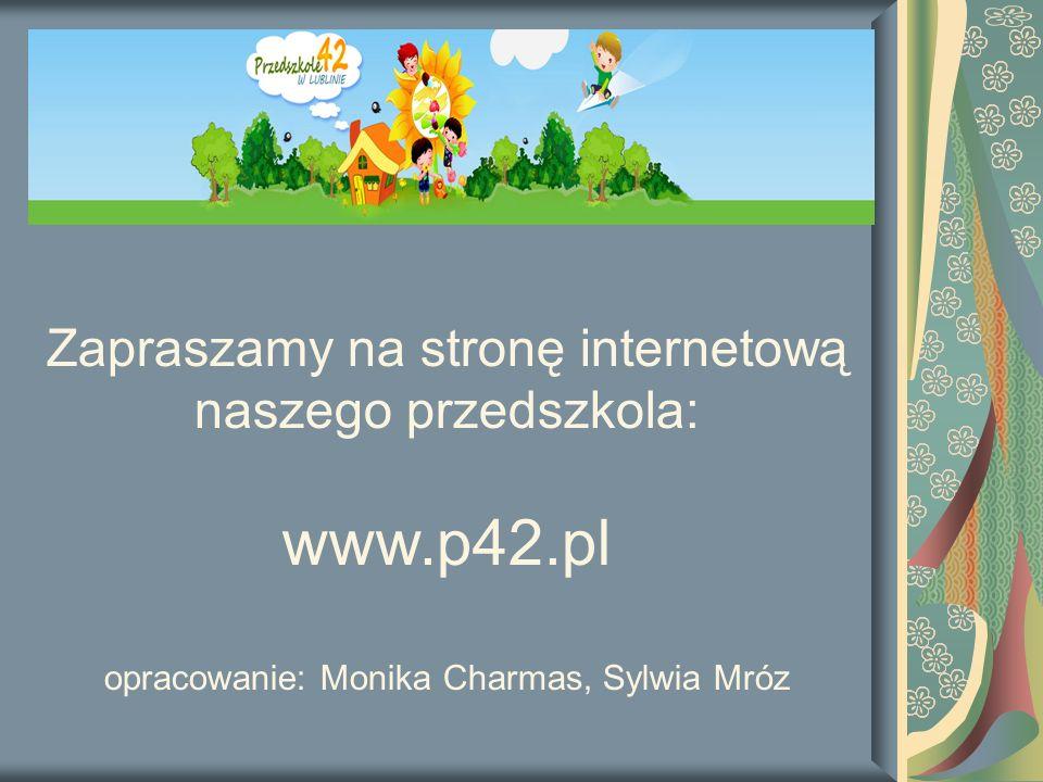 Zapraszamy na stronę internetową naszego przedszkola: www.p42.pl opracowanie: Monika Charmas, Sylwia Mróz