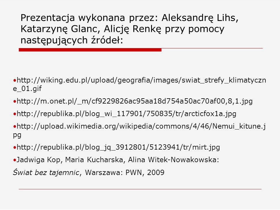 Prezentacja wykonana przez: Aleksandrę Lihs, Katarzynę Glanc, Alicję Renkę przy pomocy następujących źródeł: http://wiking.edu.pl/upload/geografia/images/swiat_strefy_klimatyczn e_01.gif http://m.onet.pl/_m/cf9229826ac95aa18d754a50ac70af00,8,1.jpg http://republika.pl/blog_wi_117901/750835/tr/arcticfox1a.jpg http://upload.wikimedia.org/wikipedia/commons/4/46/Nemui_kitune.j pg http://republika.pl/blog_jq_3912801/5123941/tr/mirt.jpg Jadwiga Kop, Maria Kucharska, Alina Witek-Nowakowska: Świat bez tajemnic, Warszawa: PWN, 2009