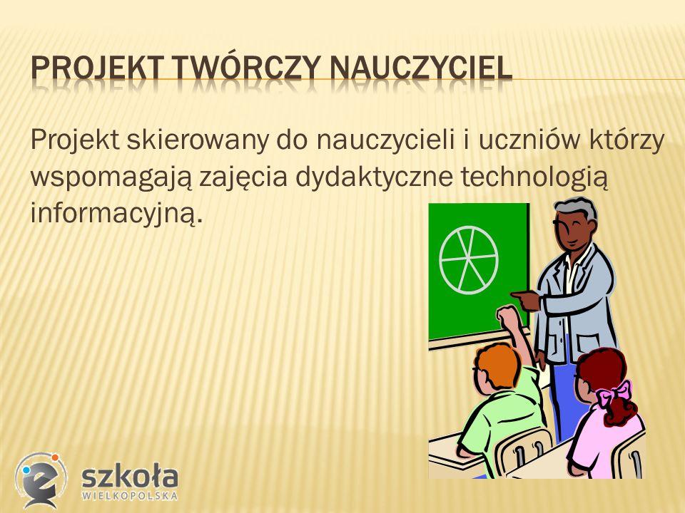 Projekt skierowany do nauczycieli i uczniów którzy wspomagają zajęcia dydaktyczne technologią informacyjną.
