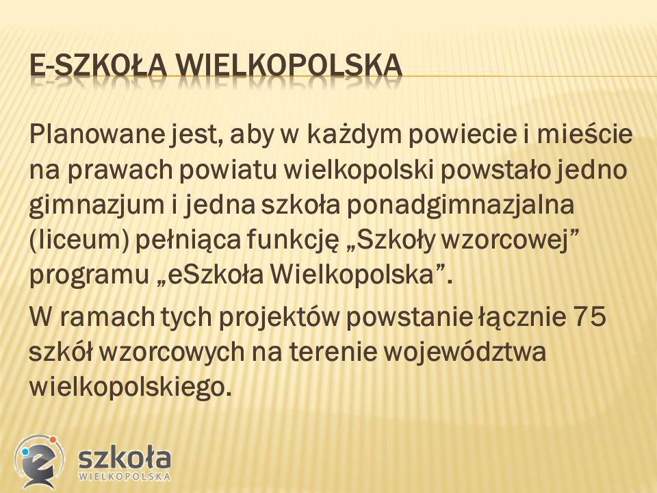 """Planowane jest, aby w każdym powiecie i mieście na prawach powiatu wielkopolski powstało jedno gimnazjum i jedna szkoła ponadgimnazjalna (liceum) pełniąca funkcję """"Szkoły wzorcowej programu """"eSzkoła Wielkopolska ."""