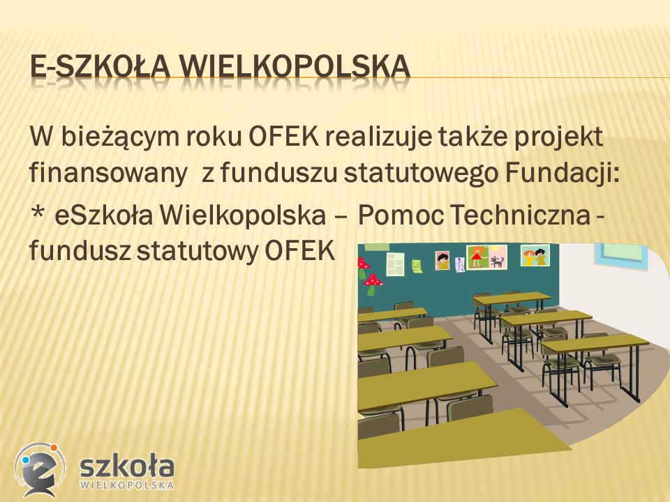 W bieżącym roku OFEK realizuje także projekt finansowany z funduszu statutowego Fundacji: * eSzkoła Wielkopolska – Pomoc Techniczna - fundusz statutowy OFEK