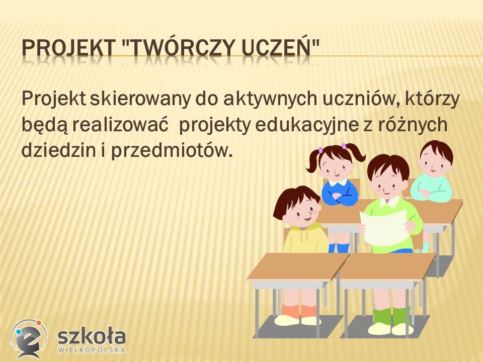 Projekt skierowany do aktywnych uczniów, którzy będą realizować projekty edukacyjne z różnych dziedzin i przedmiotów.
