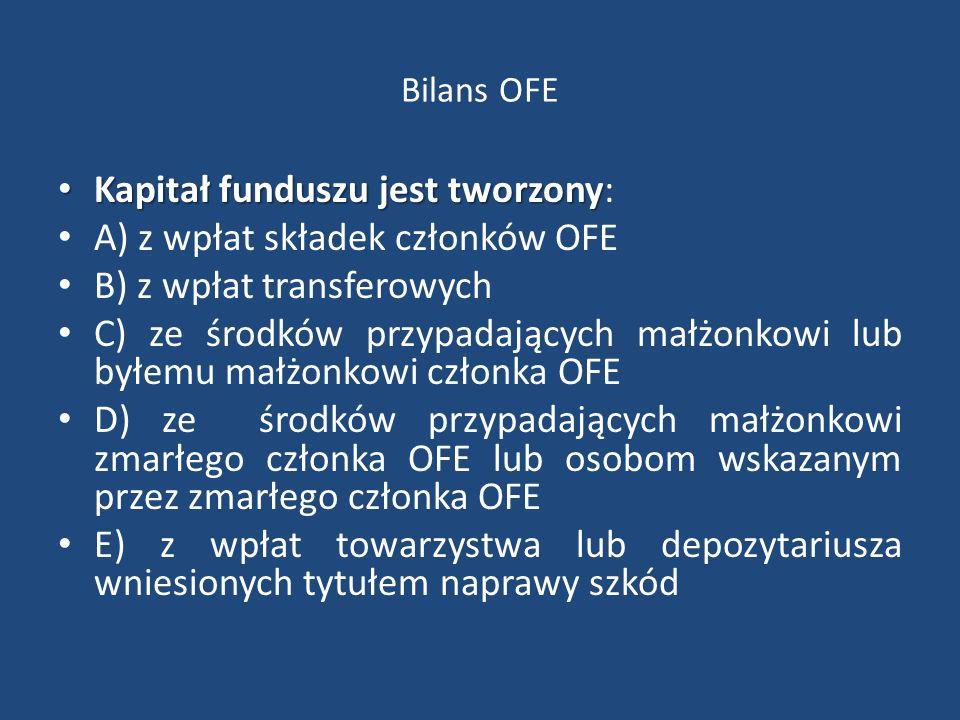 Bilans OFE Kapitał funduszu jest tworzony Kapitał funduszu jest tworzony: A) z wpłat składek członków OFE B) z wpłat transferowych C) ze środków przypadających małżonkowi lub byłemu małżonkowi członka OFE D) ze środków przypadających małżonkowi zmarłego członka OFE lub osobom wskazanym przez zmarłego członka OFE E) z wpłat towarzystwa lub depozytariusza wniesionych tytułem naprawy szkód