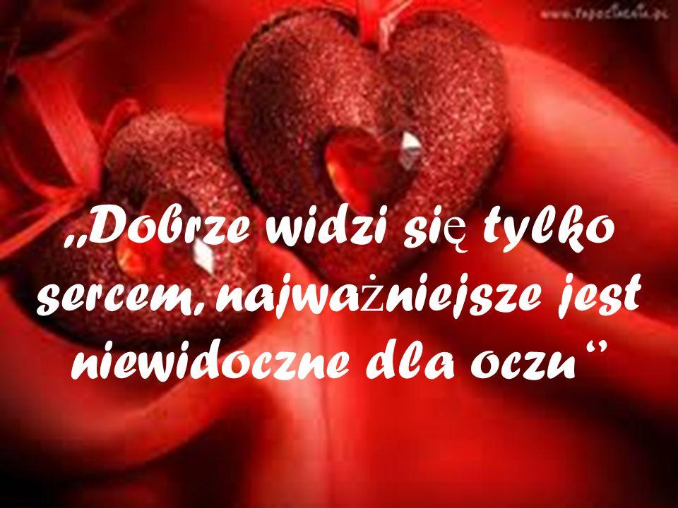 ,,Dobrze widzi si ę tylko sercem, najwa ż niejsze jest niewidoczne dla oczu ''