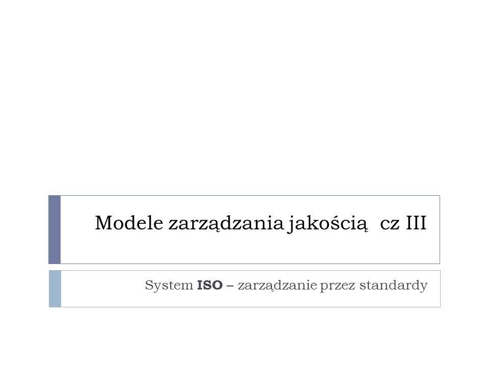 Modele zarządzania jakością cz III System ISO – zarządzanie przez standardy