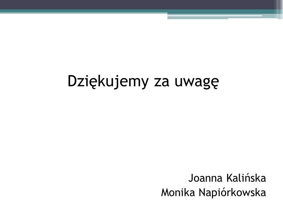 Dziękujemy za uwagę Joanna Kalińska Monika Napiórkowska