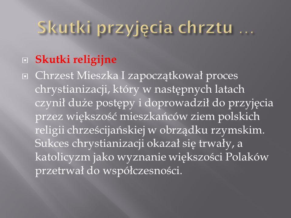  Skutki religijne  Chrzest Mieszka I zapoczątkował proces chrystianizacji, który w następnych latach czynił duże postępy i doprowadził do przyjęcia przez większość mieszkańców ziem polskich religii chrześcijańskiej w obrządku rzymskim.