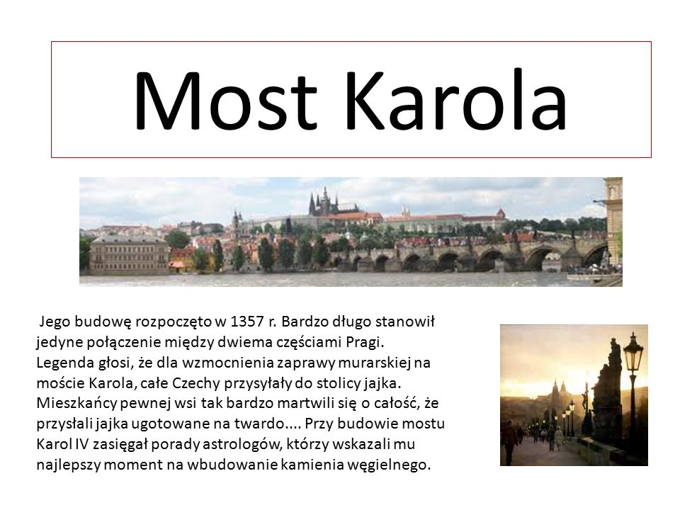 Most Karola Jego budowę rozpoczęto w 1357 r. Bardzo długo stanowił jedyne połączenie między dwiema częściami Pragi. Legenda głosi, że dla wzmocnienia