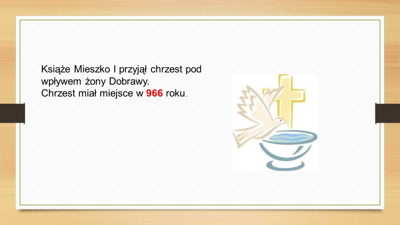 Książe Mieszko I przyjął chrzest pod wpływem żony Dobrawy. Chrzest miał miejsce w 966 roku.