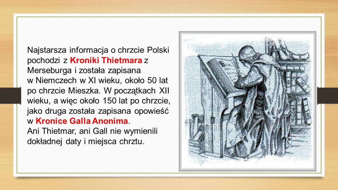 Najstarsza informacja o chrzcie Polski pochodzi z Kroniki Thietmara z Merseburga i została zapisana w Niemczech w XI wieku, około 50 lat po chrzcie Mi