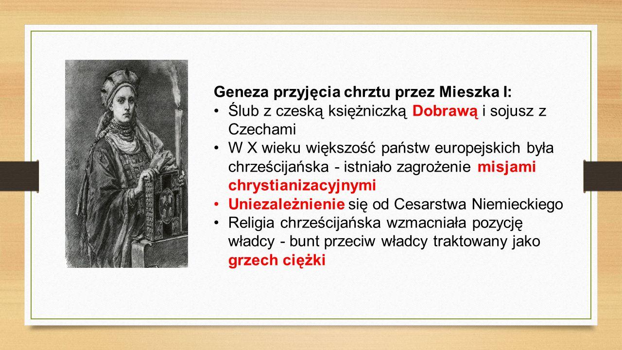 Geneza przyjęcia chrztu przez Mieszka I: Ślub z czeską księżniczką Dobrawą i sojusz z Czechami W X wieku większość państw europejskich była chrześcijańska - istniało zagrożenie misjami chrystianizacyjnymi Uniezależnienie się od Cesarstwa Niemieckiego Religia chrześcijańska wzmacniała pozycję władcy - bunt przeciw władcy traktowany jako grzech ciężki