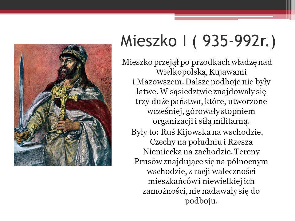 Mieszko I ( 935-992r.) Mieszko przejął po przodkach władzę nad Wielkopolską, Kujawami i Mazowszem. Dalsze podboje nie były łatwe. W sąsiedztwie znajdo