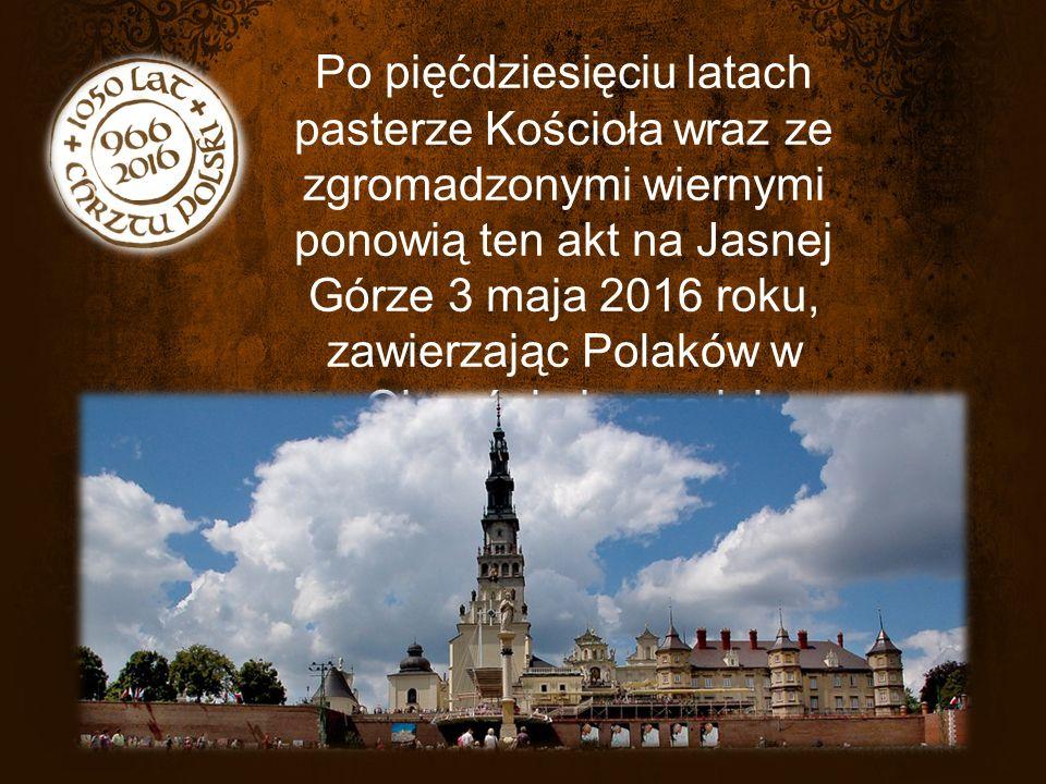 Po pięćdziesięciu latach pasterze Kościoła wraz ze zgromadzonymi wiernymi ponowią ten akt na Jasnej Górze 3 maja 2016 roku, zawierzając Polaków w Ojczyźnie i poza jej granicami naszej duchowej Matce i Królowej.