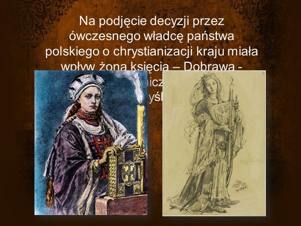 Na podjęcie decyzji przez ówczesnego władcę państwa polskiego o chrystianizacji kraju miała wpływ żona księcia – Dobrawa - czeska księżniczka z dynastii Przemyślidów.