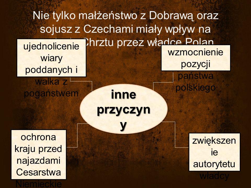 Nie tylko małżeństwo z Dobrawą oraz sojusz z Czechami miały wpływ na przyjęcie Chrztu przez władcę Polan.