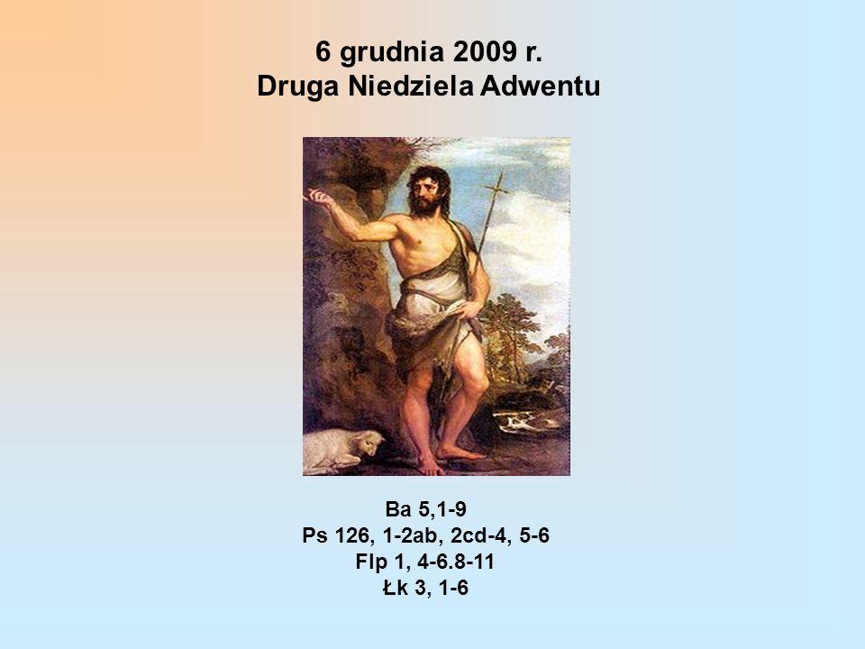 6 grudnia 2009 r. Druga Niedziela Adwentu Ba 5,1-9 Ps 126, 1-2ab, 2cd-4, 5-6 Flp 1, 4-6.8-11 Łk 3, 1-6