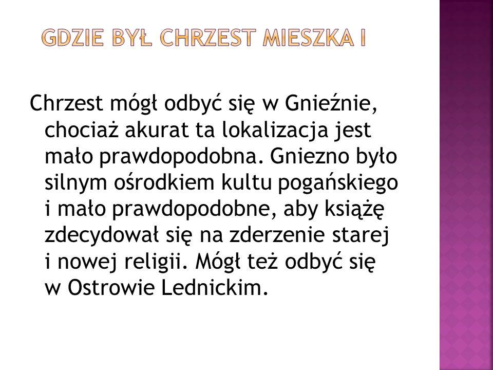 Chrzest mógł odbyć się w Gnieźnie, chociaż akurat ta lokalizacja jest mało prawdopodobna.