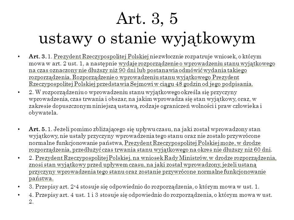 Art. 3, 5 ustawy o stanie wyjątkowym Art. 3. 1. Prezydent Rzeczypospolitej Polskiej niezwłocznie rozpatruje wniosek, o którym mowa w art. 2 ust. 1, a