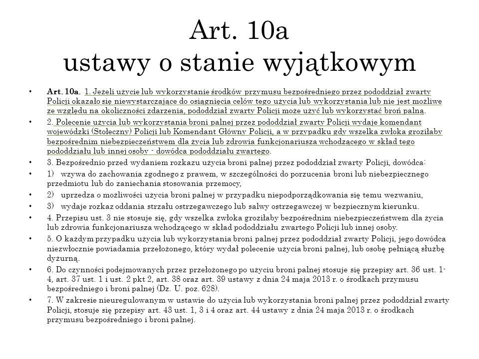 Art. 10a ustawy o stanie wyjątkowym Art. 10a. 1. Jeżeli użycie lub wykorzystanie środków przymusu bezpośredniego przez pododdział zwarty Policji okaza