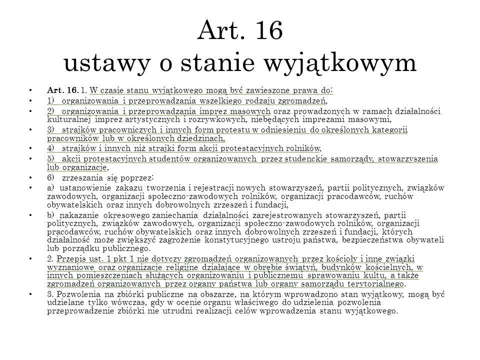 Art. 16 ustawy o stanie wyjątkowym Art. 16. 1. W czasie stanu wyjątkowego mogą być zawieszone prawa do: 1) organizowania i przeprowadzania wszelkiego