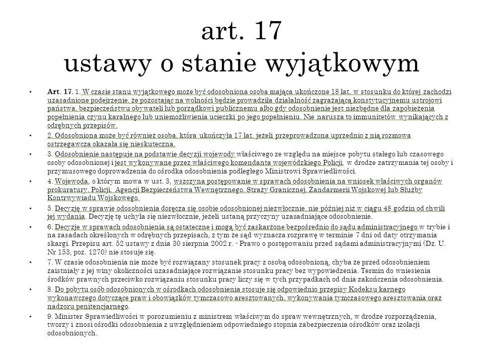 art. 17 ustawy o stanie wyjątkowym Art. 17. 1. W czasie stanu wyjątkowego może być odosobniona osoba mająca ukończone 18 lat, w stosunku do której zac