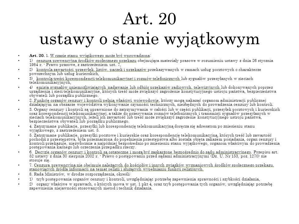 Art. 20 ustawy o stanie wyjątkowym Art. 20. 1. W czasie stanu wyjątkowego może być wprowadzona: 1) cenzura prewencyjna środków społecznego przekazu ob