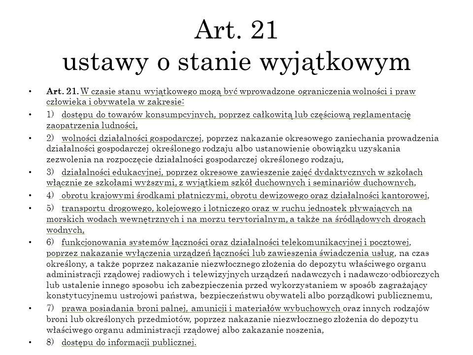 Art. 21 ustawy o stanie wyjątkowym Art. 21. W czasie stanu wyjątkowego mogą być wprowadzone ograniczenia wolności i praw człowieka i obywatela w zakre