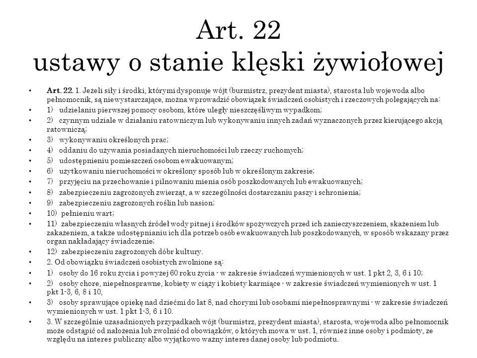 Art. 22 ustawy o stanie klęski żywiołowej Art. 22. 1. Jeżeli siły i środki, którymi dysponuje wójt (burmistrz, prezydent miasta), starosta lub wojewod