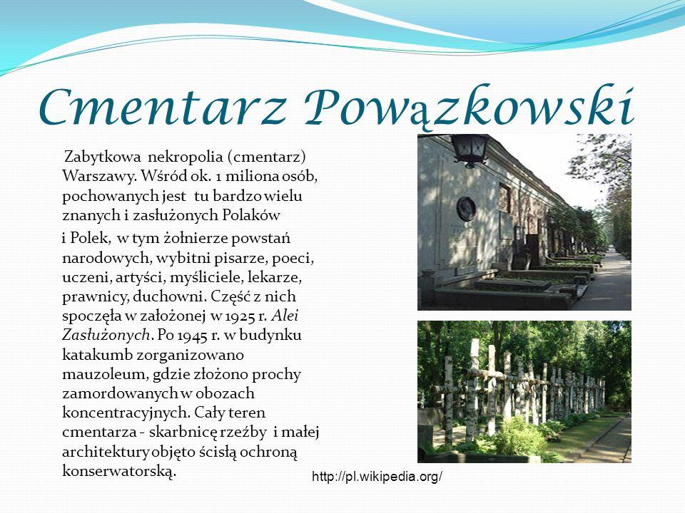 Cmentarz Pow ą zkowski Zabytkowa nekropolia (cmentarz) Warszawy. Wśród ok. 1 miliona osób, pochowanych jest tu bardzo wielu znanych i zasłużonych Pola