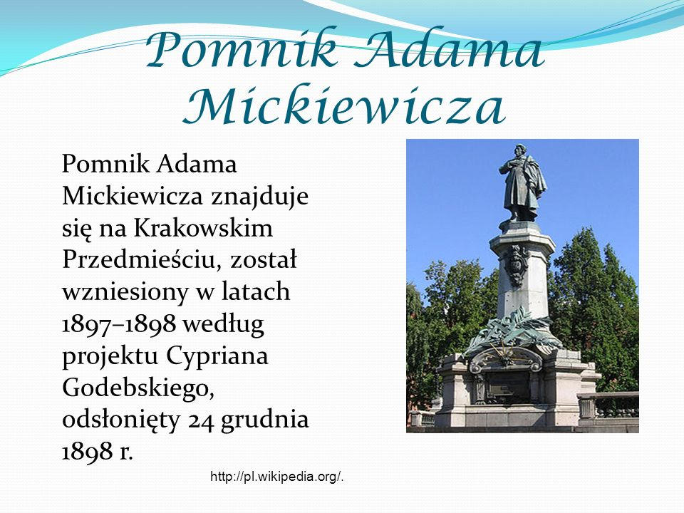 Pomnik Adama Mickiewicza Pomnik Adama Mickiewicza znajduje się na Krakowskim Przedmieściu, został wzniesiony w latach 1897–1898 według projektu Cypriana Godebskiego, odsłonięty 24 grudnia 1898 r.
