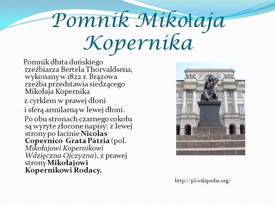 Pomnik Miko ł aja Kopernika Pomnik dłuta duńskiego rzeźbiarza Bertela Thorvaldsena, wykonany w 1822 r. Brązowa rzeźba przedstawia siedzącego Mikołaja