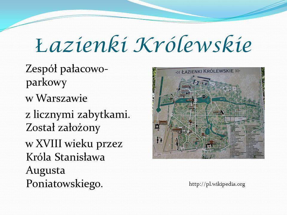 Ł azienki Królewskie Zespół pałacowo- parkowy w Warszawie z licznymi zabytkami. Został założony w XVIII wieku przez Króla Stanisława Augusta Poniatows
