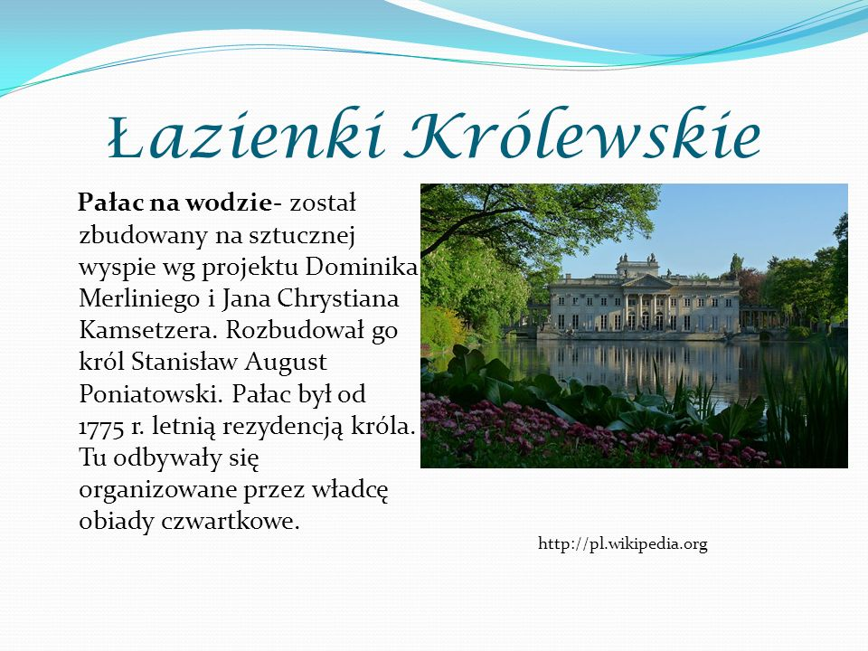 Ł azienki Królewskie Pałac na wodzie- został zbudowany na sztucznej wyspie wg projektu Dominika Merliniego i Jana Chrystiana Kamsetzera. Rozbudował go