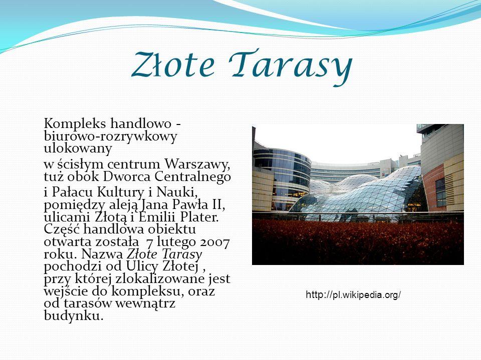 Z ł ote Tarasy Kompleks handlowo - biurowo-rozrywkowy ulokowany w ścisłym centrum Warszawy, tuż obok Dworca Centralnego i Pałacu Kultury i Nauki, pomiędzy aleją Jana Pawła II, ulicami Złotą i Emilii Plater.