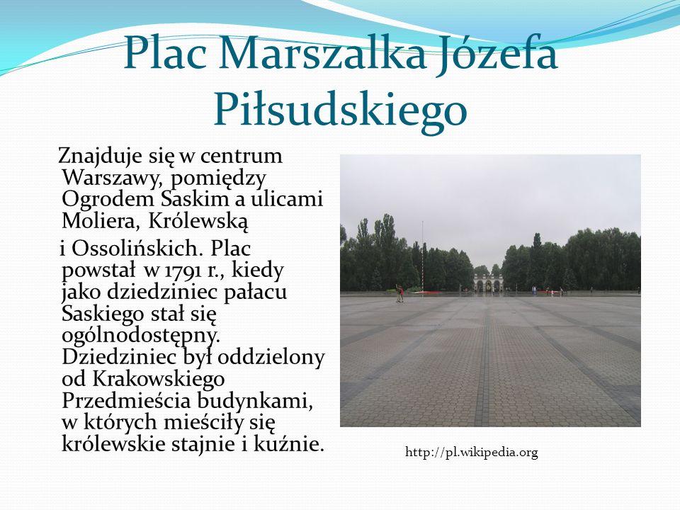 Plac Marszalka Józefa Piłsudskiego Znajduje się w centrum Warszawy, pomiędzy Ogrodem Saskim a ulicami Moliera, Królewską i Ossolińskich. Plac powstał