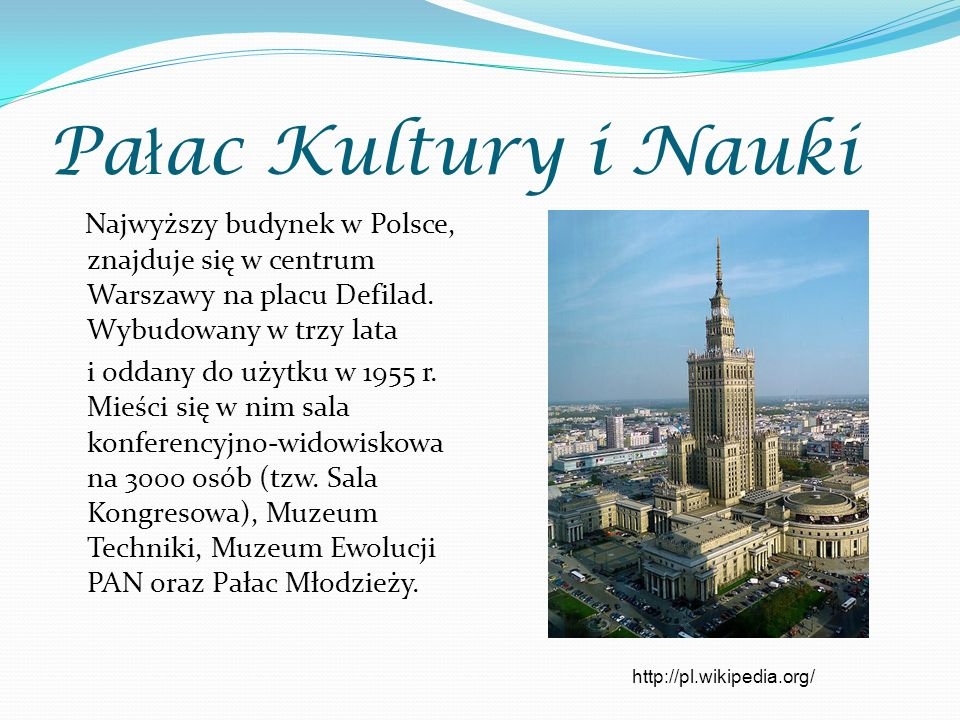 Pa ł ac Kultury i Nauki Najwyższy budynek w Polsce, znajduje się w centrum Warszawy na placu Defilad. Wybudowany w trzy lata i oddany do użytku w 1955