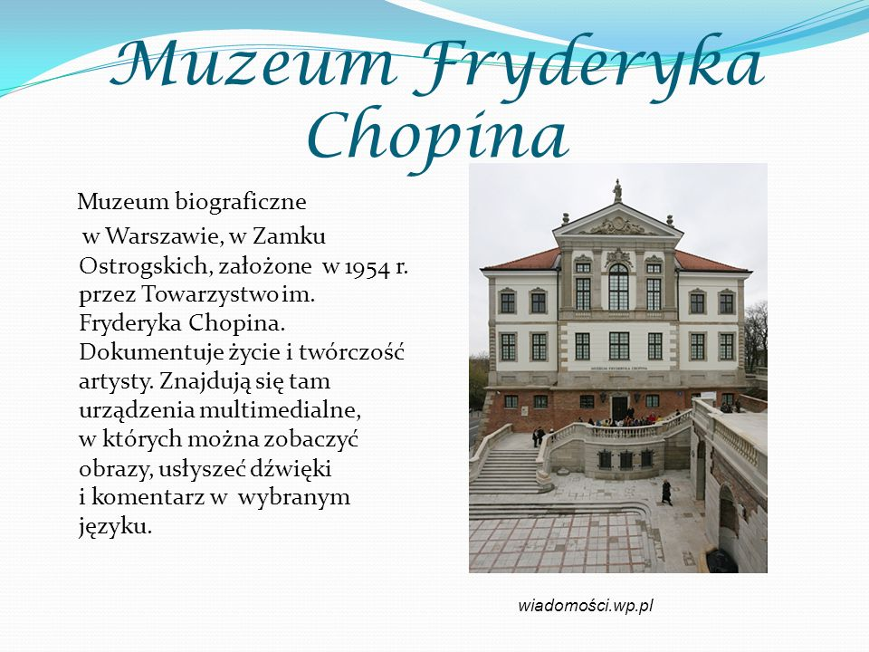 Muzeum Fryderyka Chopina Muzeum biograficzne w Warszawie, w Zamku Ostrogskich, założone w 1954 r. przez Towarzystwo im. Fryderyka Chopina. Dokumentuje