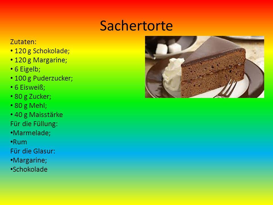 Sachertorte Zutaten: 120 g Schokolade; 120 g Margarine; 6 Eigelb; 100 g Puderzucker; 6 Eisweiß; 80 g Zucker; 80 g Mehl; 40 g Maisstärke Für die Füllung: Marmelade; Rum Für die Glasur: Margarine; Schokolade