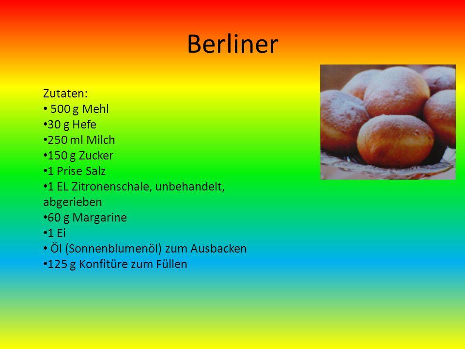 Berliner Zutaten: 500 g Mehl 30 g Hefe 250 ml Milch 150 g Zucker 1 Prise Salz 1 EL Zitronenschale, unbehandelt, abgerieben 60 g Margarine 1 Ei Öl (Sonnenblumenöl) zum Ausbacken 125 g Konfitüre zum Füllen