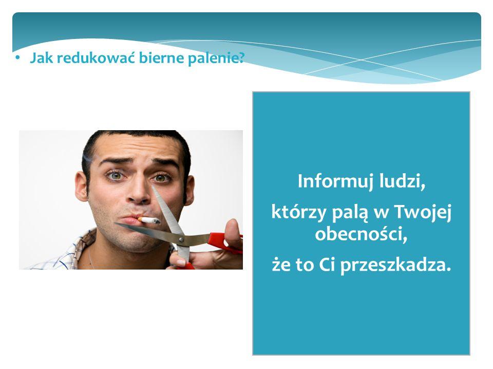 Jak redukować bierne palenie Informuj ludzi, którzy palą w Twojej obecności, że to Ci przeszkadza.