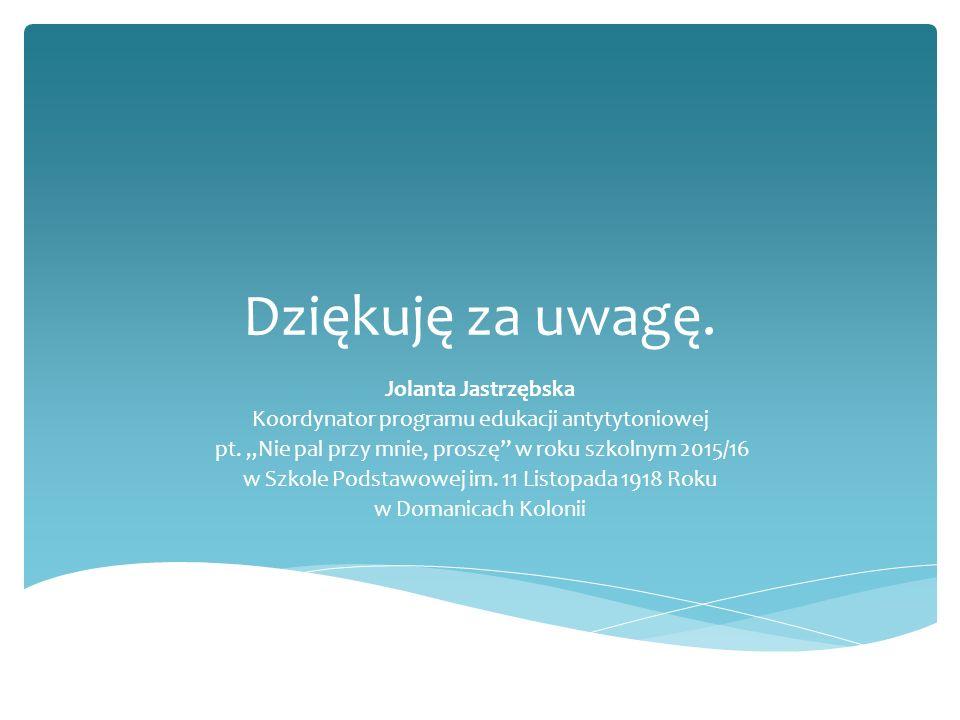 Dziękuję za uwagę. Jolanta Jastrzębska Koordynator programu edukacji antytytoniowej pt.