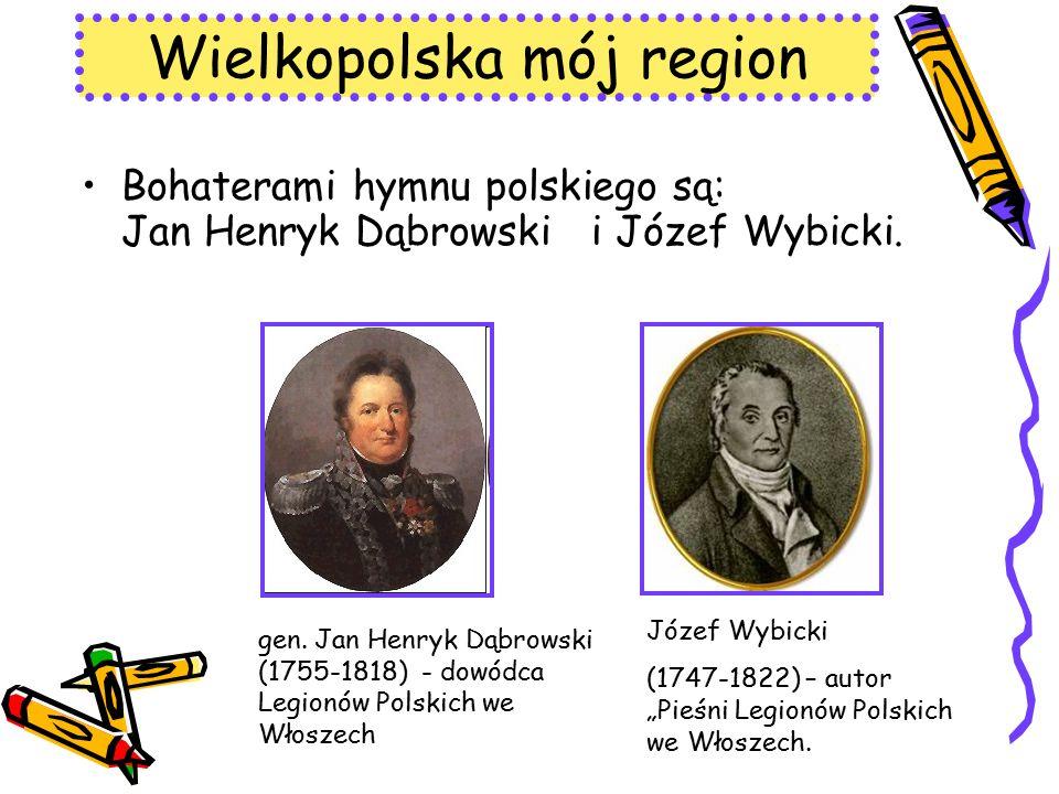 Wielkopolska mój region Bohaterami hymnu polskiego są: Jan Henryk Dąbrowski i Józef Wybicki. gen. Jan Henryk Dąbrowski (1755-1818) - dowódca Legionów