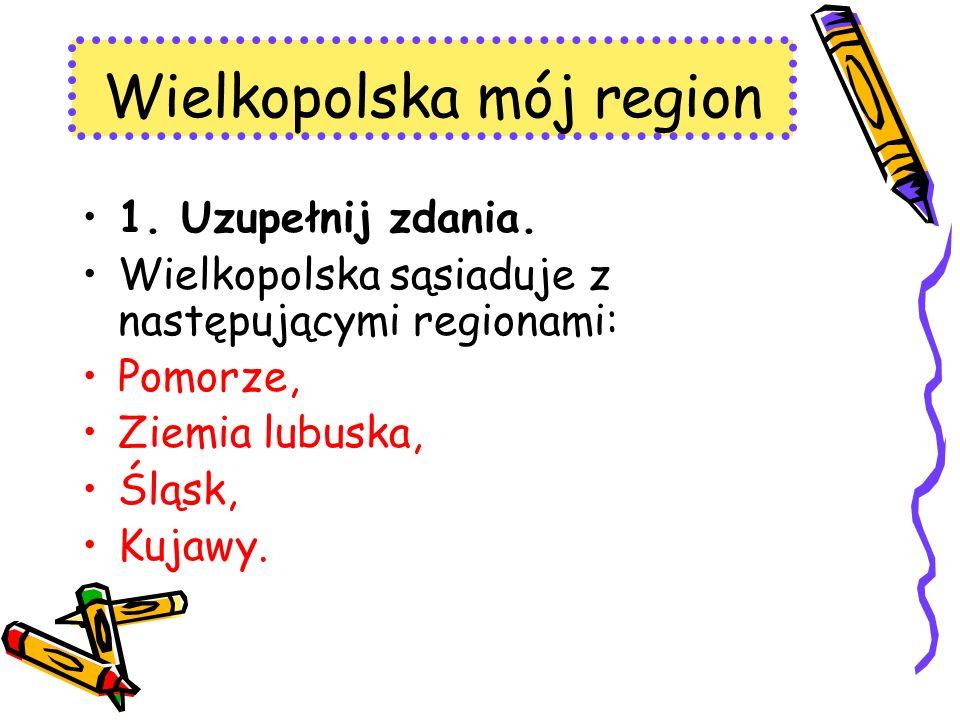 Wielkopolska mój region 1. Uzupełnij zdania. Wielkopolska sąsiaduje z następującymi regionami: Pomorze, Ziemia lubuska, Śląsk, Kujawy.