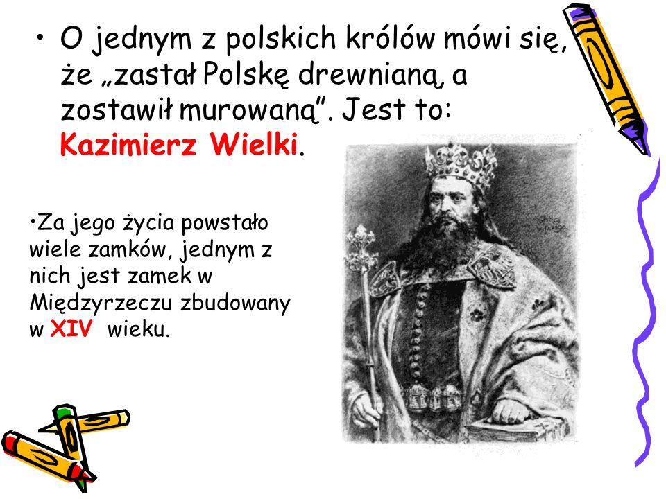 """O jednym z polskich królów mówi się, że """"zastał Polskę drewnianą, a zostawił murowaną"""". Jest to: Kazimierz Wielki. Za jego życia powstało wiele zamków"""