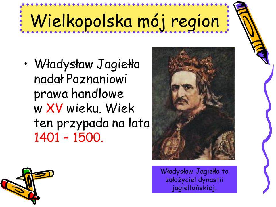 Władysław Jagiełło nadał Poznaniowi prawa handlowe w XV wieku. Wiek ten przypada na lata 1401 – 1500. Wielkopolska mój region Władysław Jagiełło to za